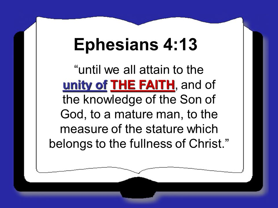 Ephesians 4:13 until we all attain to the unity of THE FAITH, and of the knowledge of the Son of God, to a mature man, to the measure of the stature which belongs to the fullness of Christ.