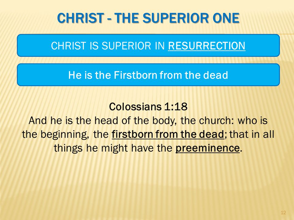 CHRIST - THE SUPERIOR ONE CHRIST IS SUPERIOR IN RESURRECTION 12 He is the Firstborn from the dead Colossians 1:18 And he is the head of the body, the church: who is the beginning, the firstborn from the dead; that in all things he might have the preeminence.