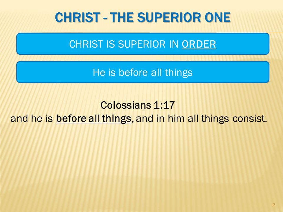 CHRIST - THE SUPERIOR ONE Colossians 1:17 and he is before all things, and in him all things consist.