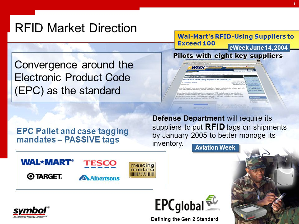 2 RFID Market Direction Convergence around the Electronic Product Code (EPC) as the standard Wal-Mart s RFID-Using Suppliers to Exceed 100 Pilots with eight key suppliers eWeek June 14, 2004 Defense Department will require its suppliers to put RFID tags on shipments by January 2005 to better manage its inventory.