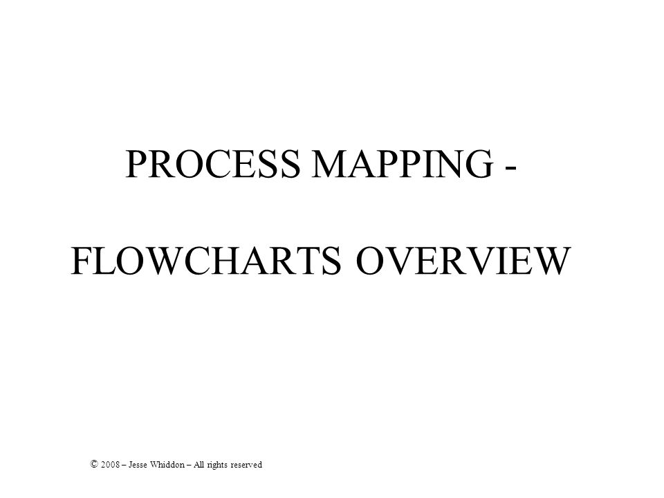 PROCESS MAPPING - FLOWCHARTS OVERVIEW © 2008 – Jesse Whiddon – All rights reserved