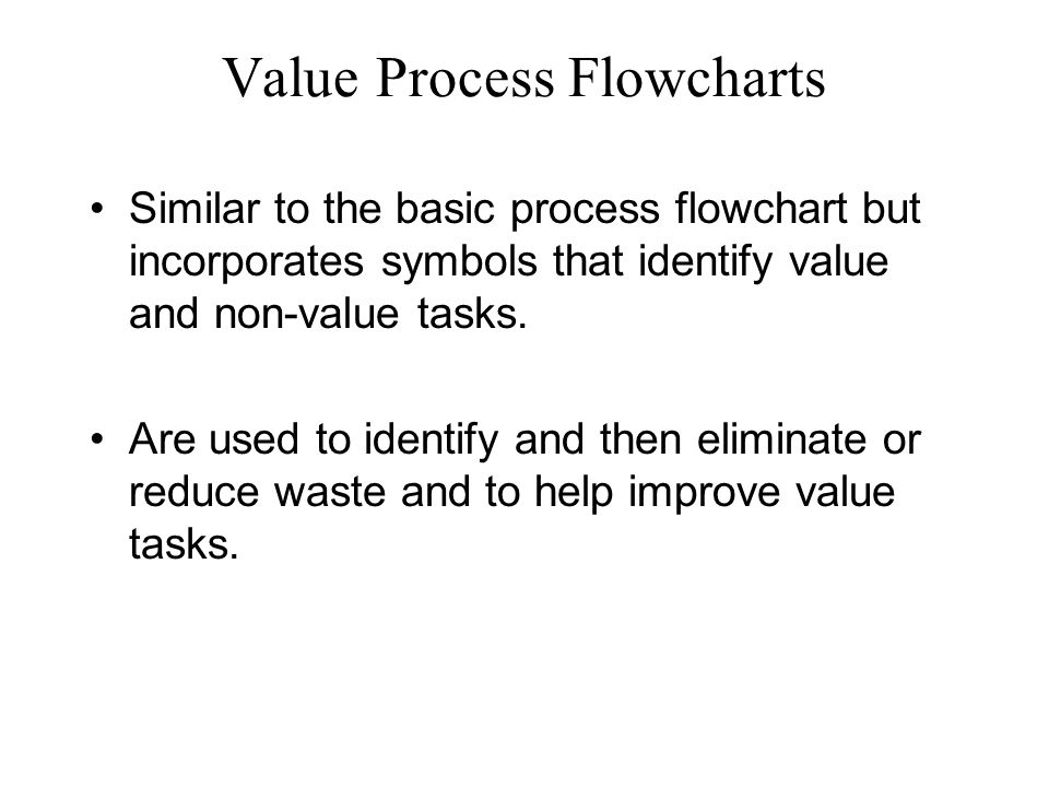 Value Process Flowcharts Similar to the basic process flowchart but incorporates symbols that identify value and non-value tasks.