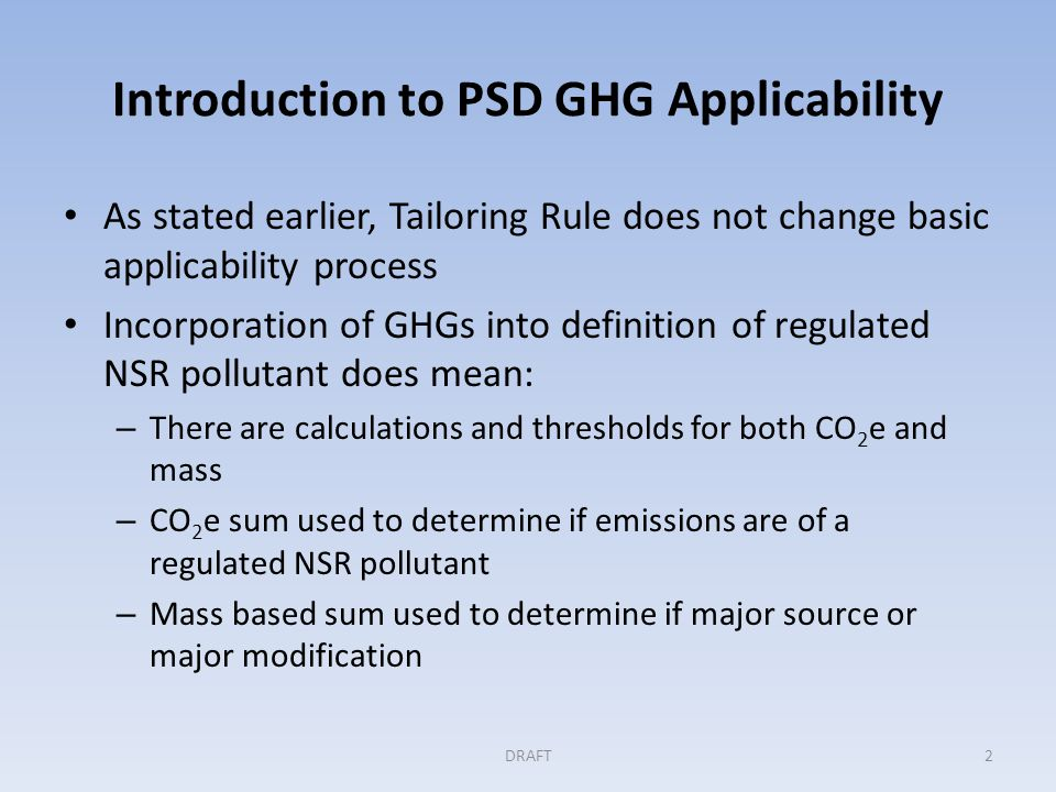Introduction to PSD GHG Applicability As stated earlier, Tailoring Rule does not change basic applicability process Incorporation of GHGs into definition of regulated NSR pollutant does mean: – There are calculations and thresholds for both CO 2 e and mass – CO 2 e sum used to determine if emissions are of a regulated NSR pollutant – Mass based sum used to determine if major source or major modification DRAFT2
