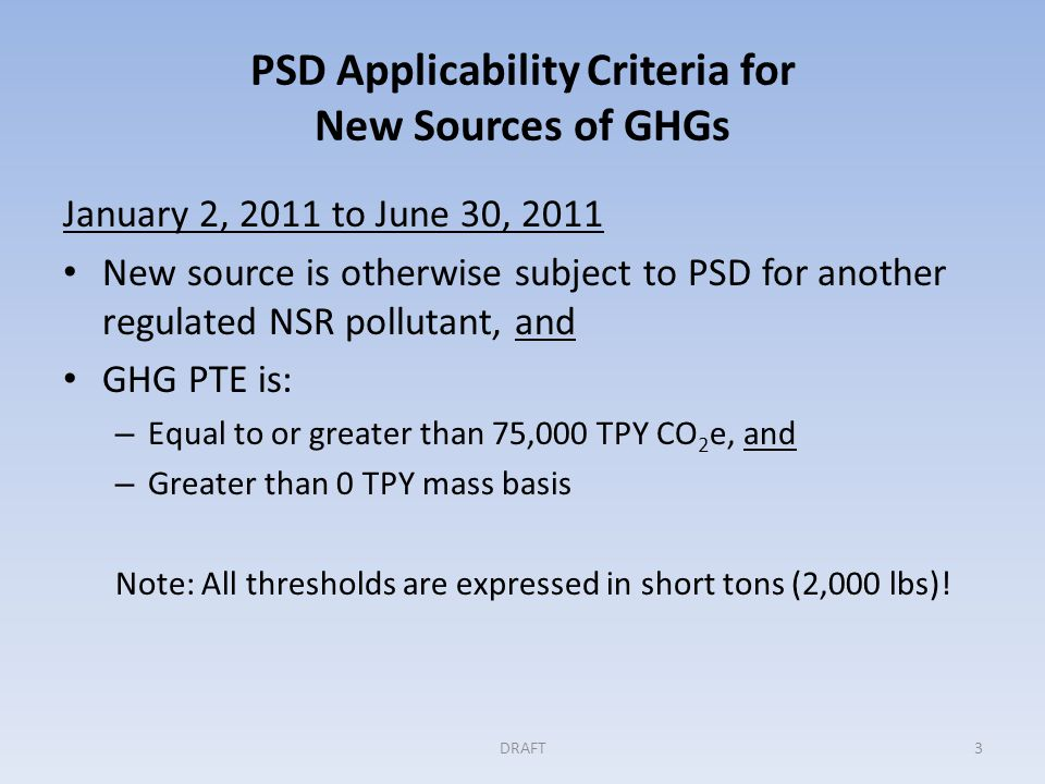PSD Applicability Criteria for New Sources of GHGs January 2, 2011 to June 30, 2011 New source is otherwise subject to PSD for another regulated NSR pollutant, and GHG PTE is: – Equal to or greater than 75,000 TPY CO 2 e, and – Greater than 0 TPY mass basis Note: All thresholds are expressed in short tons (2,000 lbs).