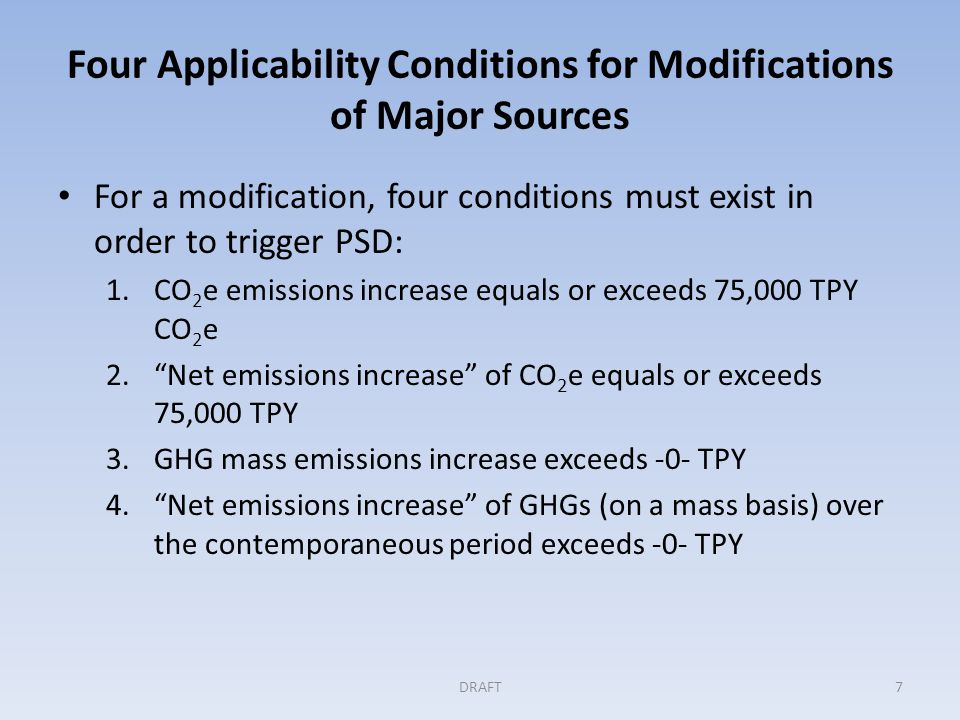 Four Applicability Conditions for Modifications of Major Sources For a modification, four conditions must exist in order to trigger PSD: 1.CO 2 e emissions increase equals or exceeds 75,000 TPY CO 2 e 2. Net emissions increase of CO 2 e equals or exceeds 75,000 TPY 3.GHG mass emissions increase exceeds -0- TPY 4. Net emissions increase of GHGs (on a mass basis) over the contemporaneous period exceeds -0- TPY DRAFT7