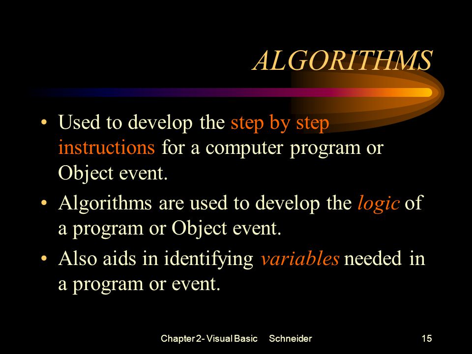 Chapter 2- Visual Basic Schneider15 ALGORITHMS Used to develop the step by step instructions for a computer program or Object event.