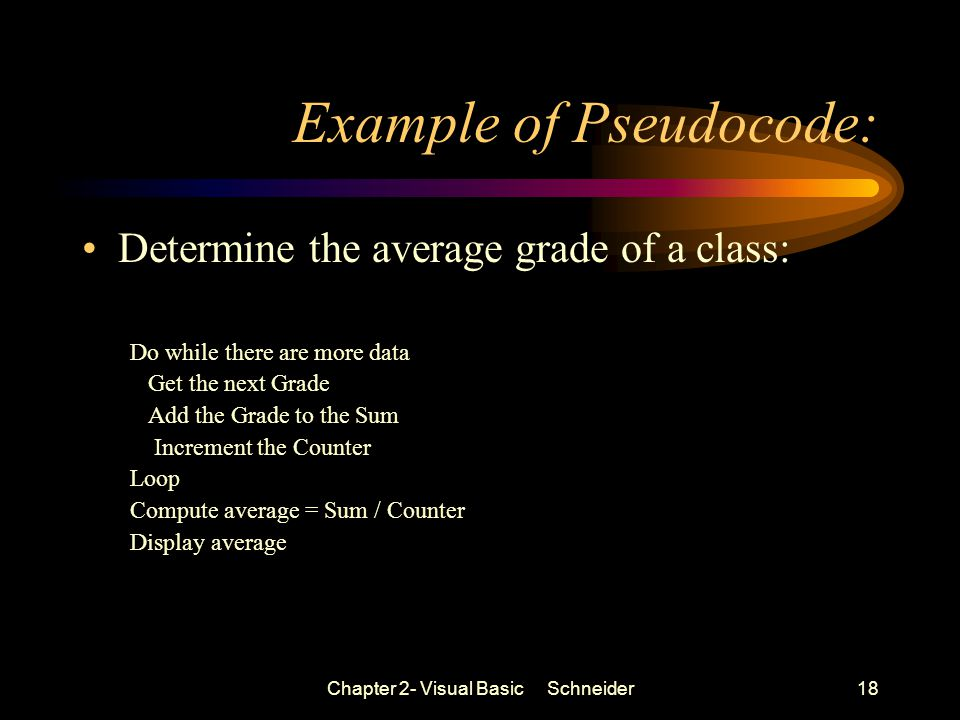 Chapter 2- Visual Basic Schneider18 Example of Pseudocode: Determine the average grade of a class: Do while there are more data Get the next Grade Add the Grade to the Sum Increment the Counter Loop Compute average = Sum / Counter Display average