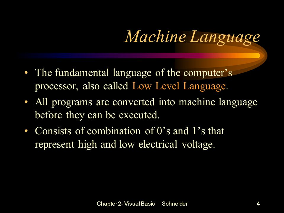 Chapter 2- Visual Basic Schneider4 Machine Language The fundamental language of the computer's processor, also called Low Level Language.
