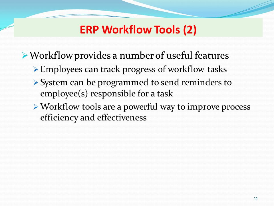 ERP Workflow Tools (2) 11  Workflow provides a number of useful features  Employees can track progress of workflow tasks  System can be programmed to send reminders to employee(s) responsible for a task  Workflow tools are a powerful way to improve process efficiency and effectiveness