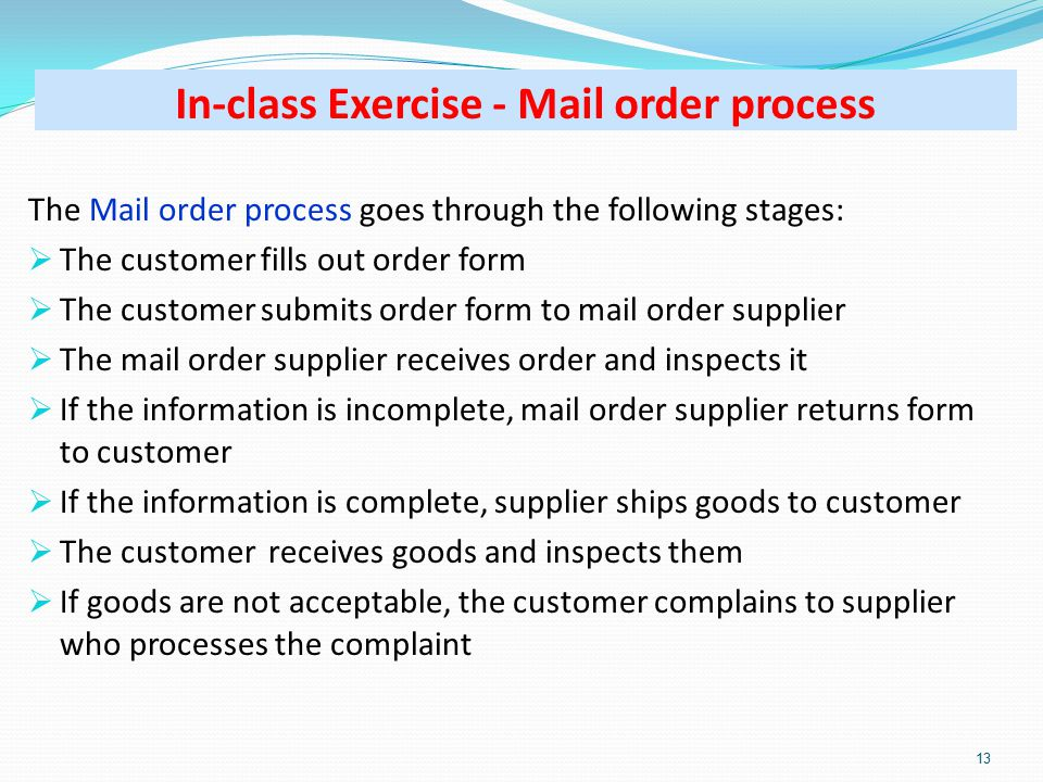 In-class Exercise - Mail order process The Mail order process goes through the following stages:  The customer fills out order form  The customer submits order form to mail order supplier  The mail order supplier receives order and inspects it  If the information is incomplete, mail order supplier returns form to customer  If the information is complete, supplier ships goods to customer  The customer receives goods and inspects them  If goods are not acceptable, the customer complains to supplier who processes the complaint 13