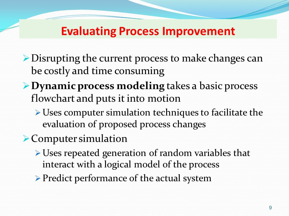 Evaluating Process Improvement 9  Disrupting the current process to make changes can be costly and time consuming  Dynamic process modeling takes a basic process flowchart and puts it into motion  Uses computer simulation techniques to facilitate the evaluation of proposed process changes  Computer simulation  Uses repeated generation of random variables that interact with a logical model of the process  Predict performance of the actual system