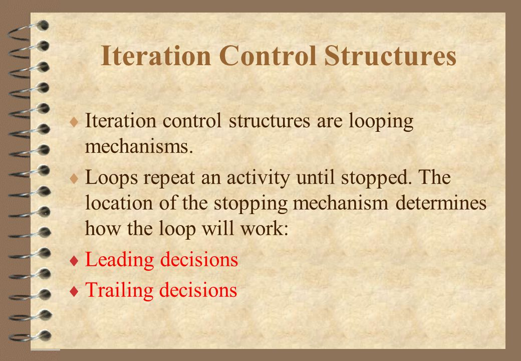 Iteration Control Structures  Iteration control structures are looping mechanisms.