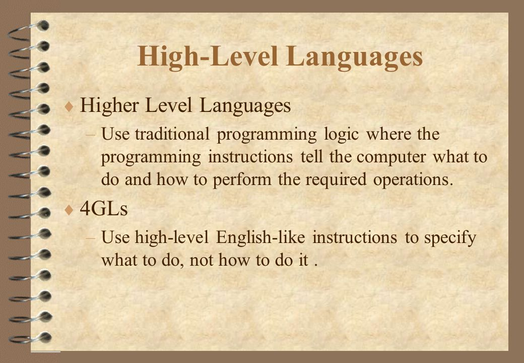 High-Level Languages  Higher Level Languages –Use traditional programming logic where the programming instructions tell the computer what to do and how to perform the required operations.
