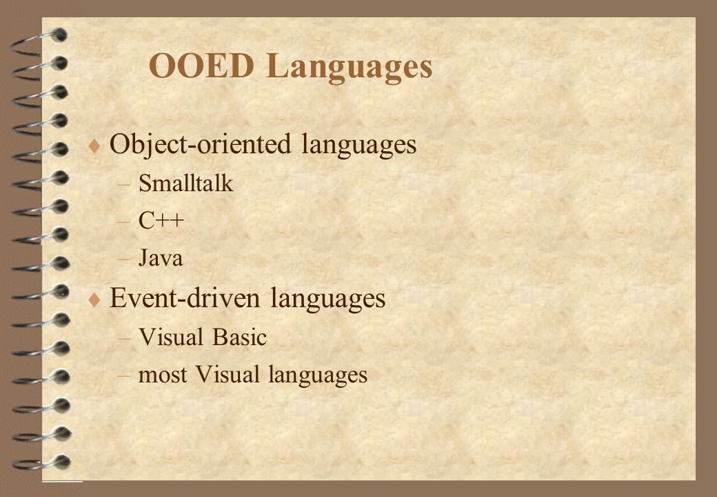 OOED Languages  Object-oriented languages –Smalltalk –C++ –Java  Event-driven languages –Visual Basic –most Visual languages
