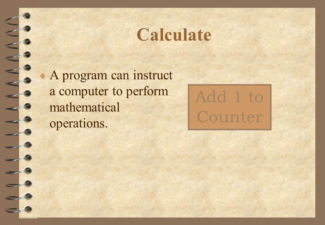 Calculate  A program can instruct a computer to perform mathematical operations. Add 1 to Counter