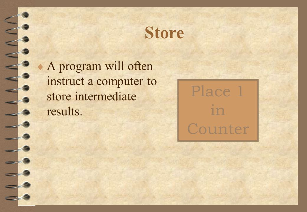 Store  A program will often instruct a computer to store intermediate results. Place 1 in Counter