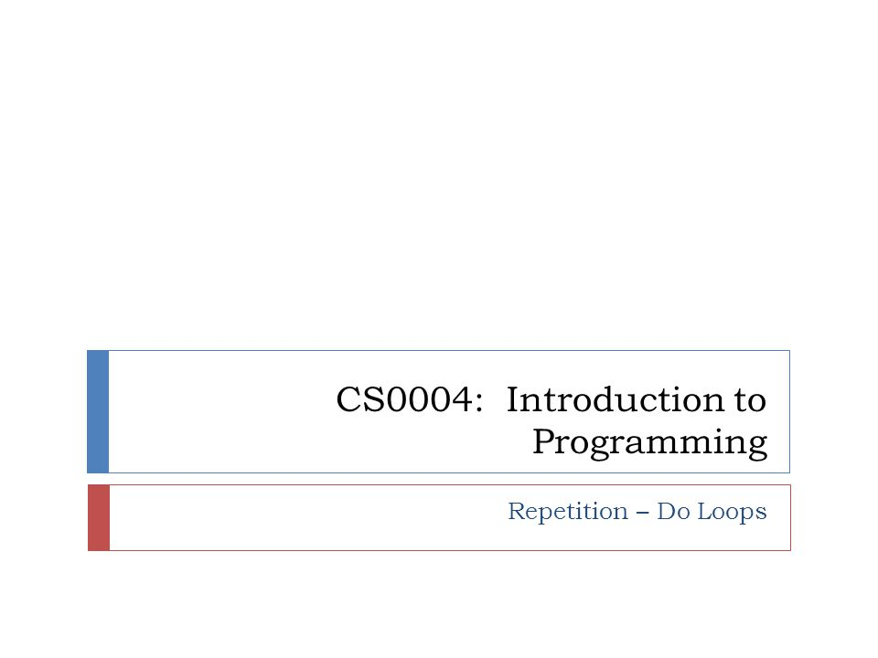 CS0004: Introduction to Programming Repetition – Do Loops