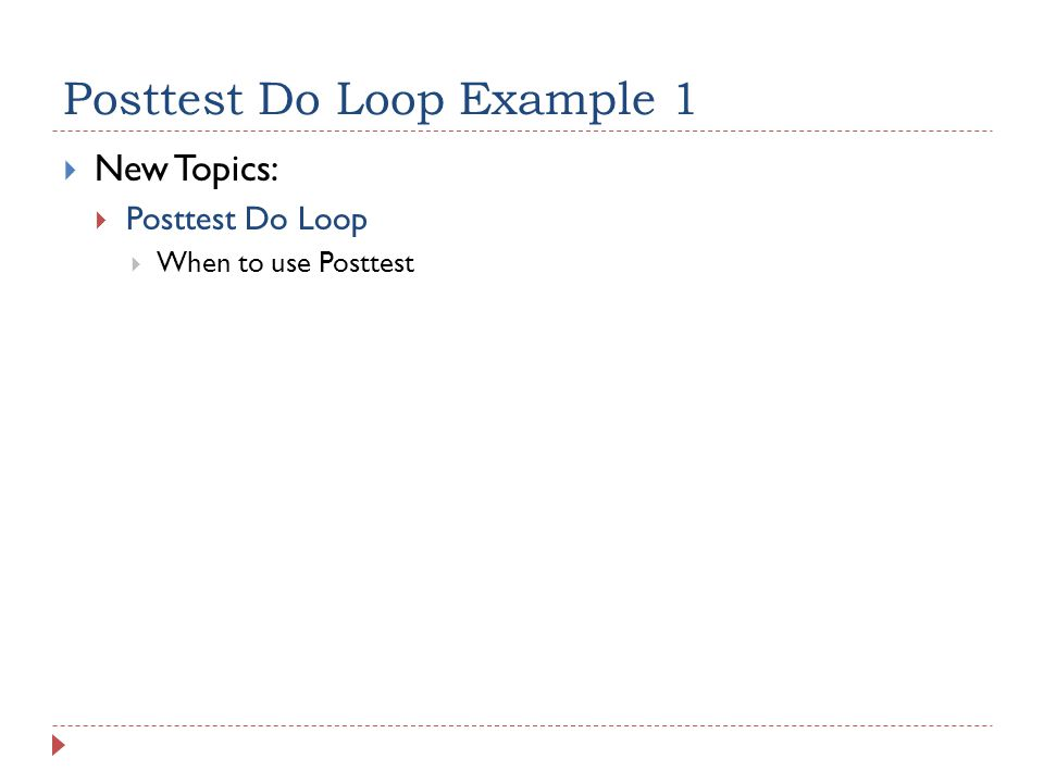 Posttest Do Loop Example 1  New Topics:  Posttest Do Loop  When to use Posttest