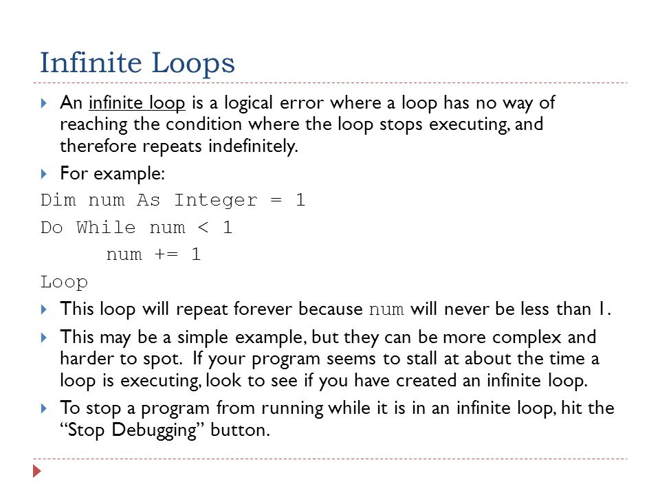 Infinite Loops  An infinite loop is a logical error where a loop has no way of reaching the condition where the loop stops executing, and therefore repeats indefinitely.