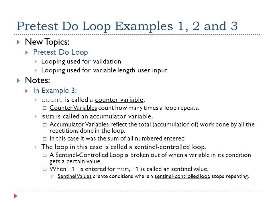 Pretest Do Loop Examples 1, 2 and 3  New Topics:  Pretest Do Loop  Looping used for validation  Looping used for variable length user input  Notes:  In Example 3:  count is called a counter variable.