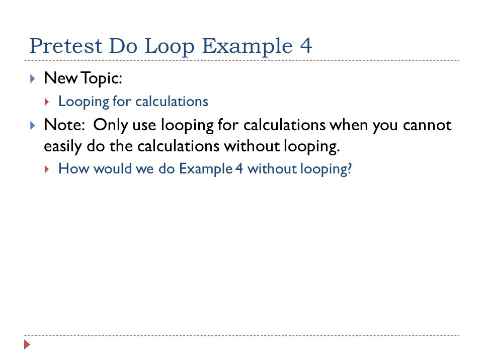 Pretest Do Loop Example 4  New Topic:  Looping for calculations  Note: Only use looping for calculations when you cannot easily do the calculations without looping.
