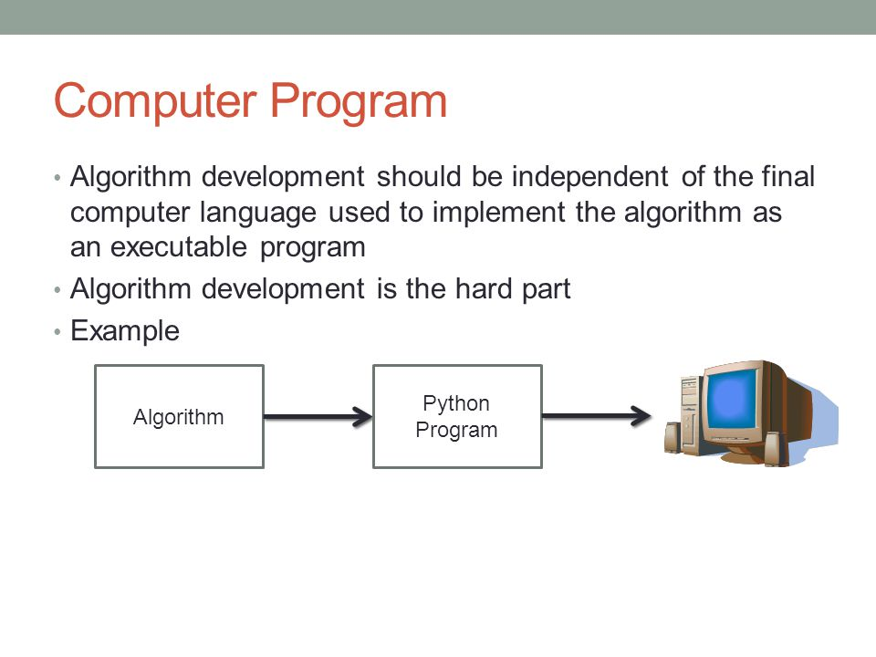 Computer Program Algorithm development should be independent of the final computer language used to implement the algorithm as an executable program Algorithm development is the hard part Example Algorithm Python Program