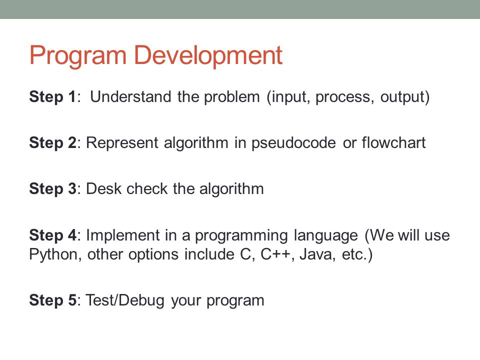 Program Development Step 1: Understand the problem (input, process, output) Step 2: Represent algorithm in pseudocode or flowchart Step 3: Desk check the algorithm Step 4: Implement in a programming language (We will use Python, other options include C, C++, Java, etc.) Step 5: Test/Debug your program
