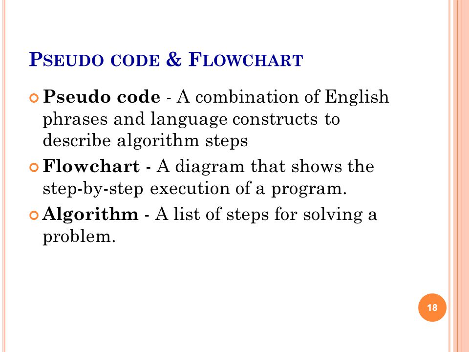 P SEUDO CODE & F LOWCHART Pseudo code - A combination of English phrases and language constructs to describe algorithm steps Flowchart - A diagram that shows the step-by-step execution of a program.