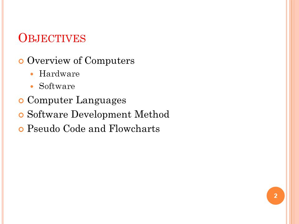 O BJECTIVES Overview of Computers Hardware Software Computer Languages Software Development Method Pseudo Code and Flowcharts 2