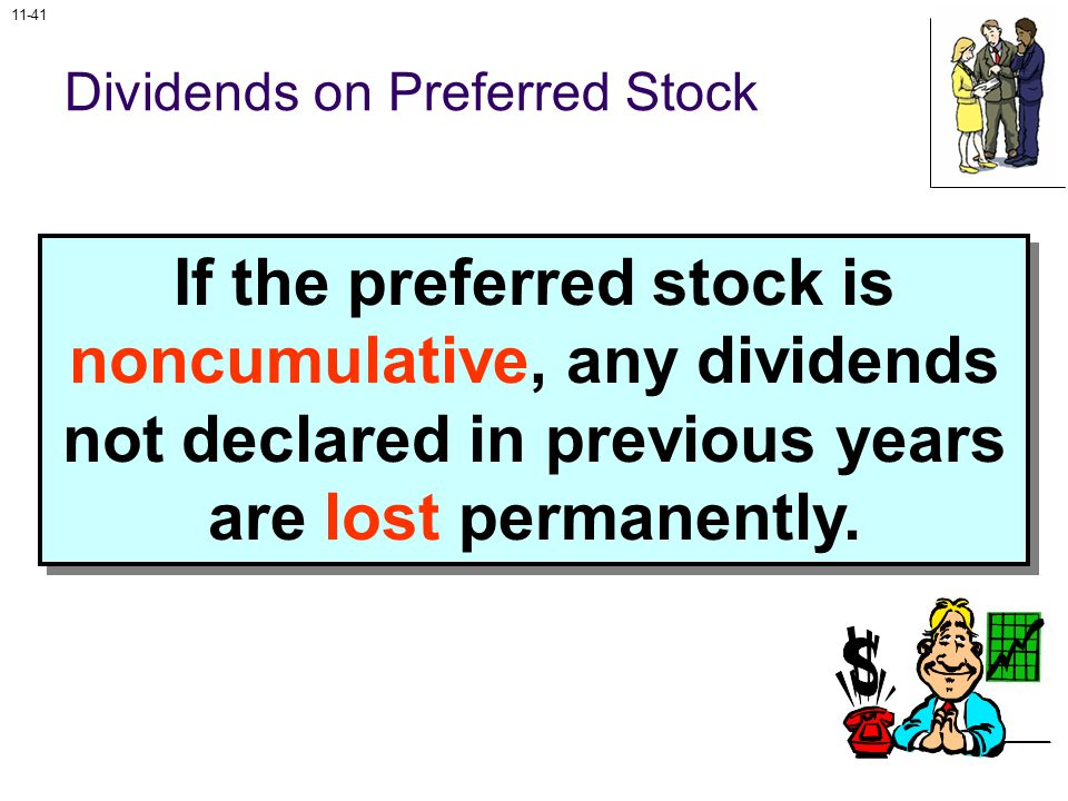11-41 Dividends on Preferred Stock If the preferred stock is noncumulative, any dividends not declared in previous years are lost permanently.