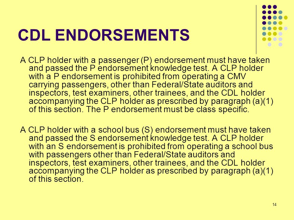 14 CDL ENDORSEMENTS A CLP holder with a passenger (P) endorsement must have taken and passed the P endorsement knowledge test.