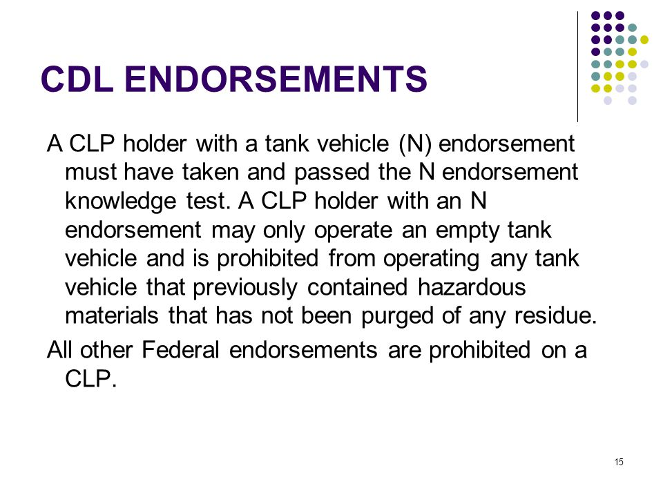 15 CDL ENDORSEMENTS A CLP holder with a tank vehicle (N) endorsement must have taken and passed the N endorsement knowledge test.