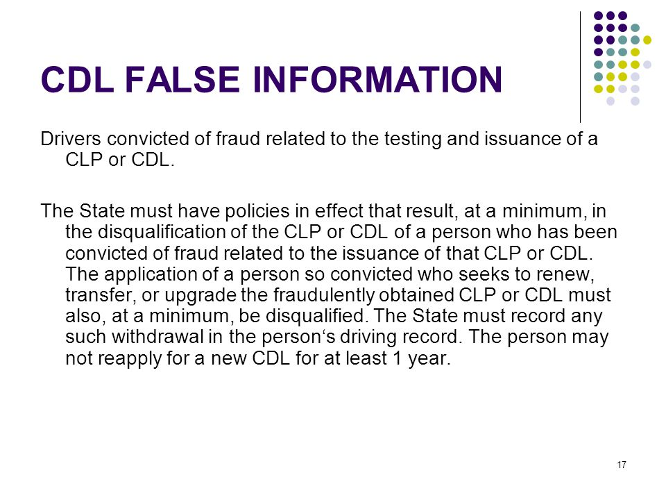 17 CDL FALSE INFORMATION Drivers convicted of fraud related to the testing and issuance of a CLP or CDL.