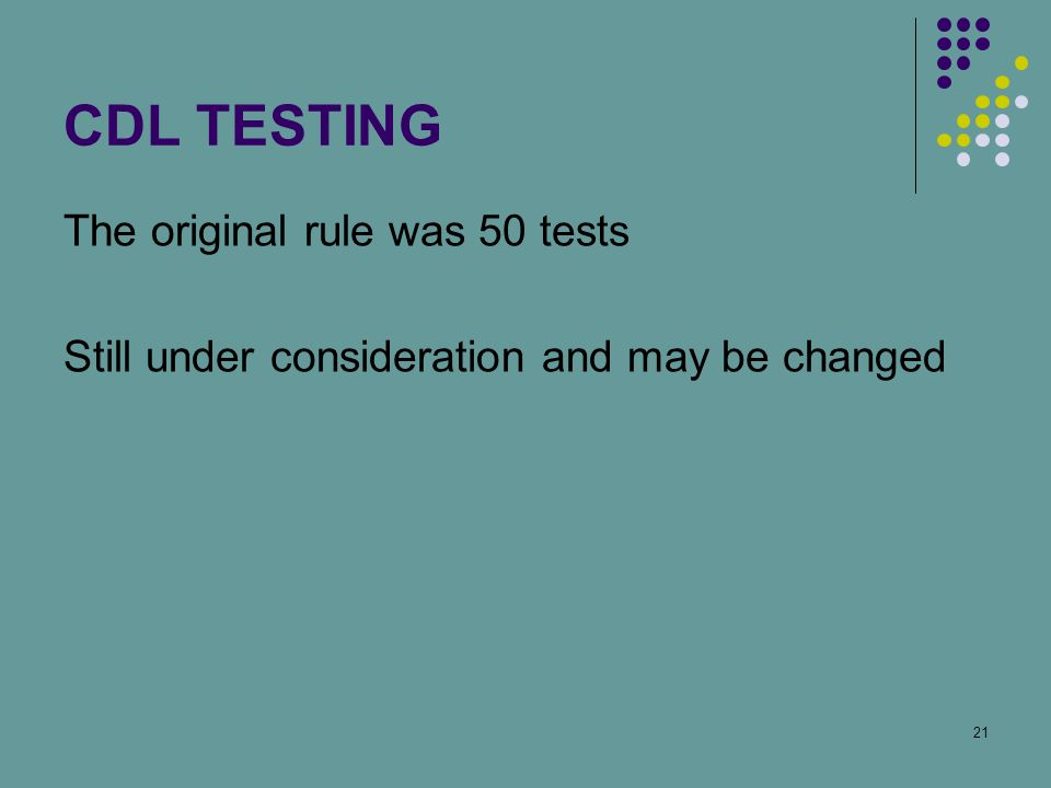21 CDL TESTING The original rule was 50 tests Still under consideration and may be changed