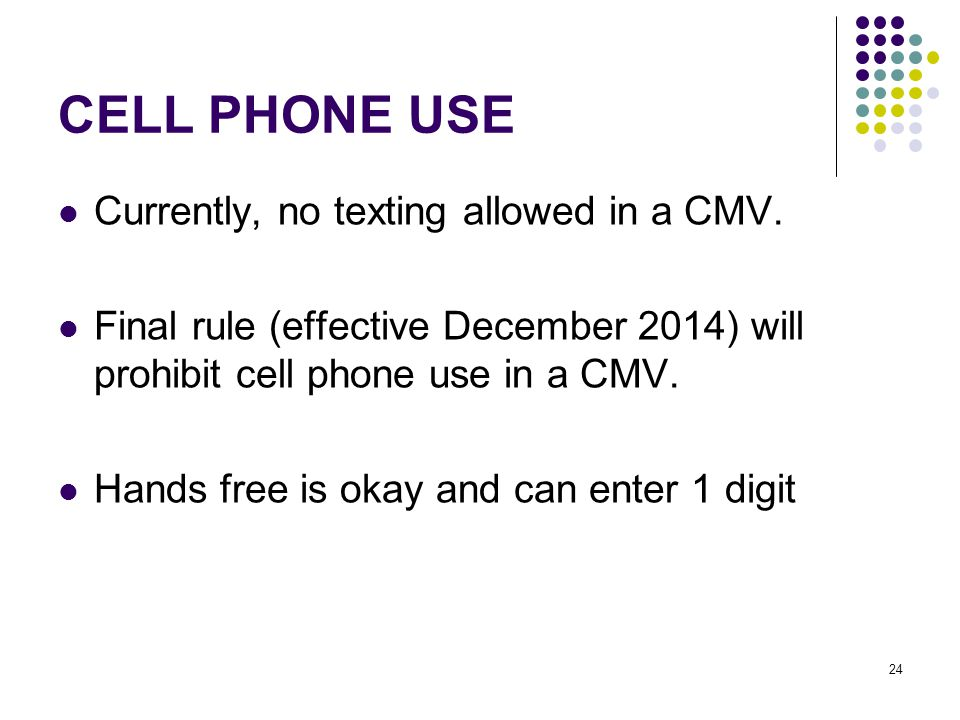 24 CELL PHONE USE Currently, no texting allowed in a CMV.