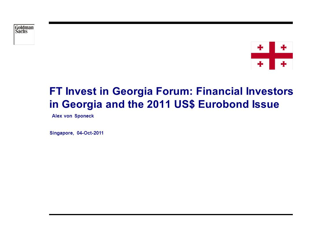 08/05/ :34 FT Invest in Georgia Forum: Financial Investors in Georgia and the 2011 US$ Eurobond Issue Alex von Sponeck Singapore, 04-Oct-2011