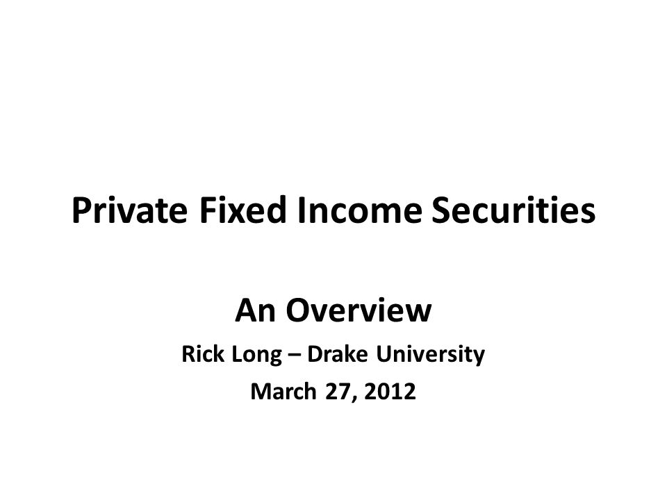 Private Fixed Income Securities An Overview Rick Long – Drake University March 27, 2012