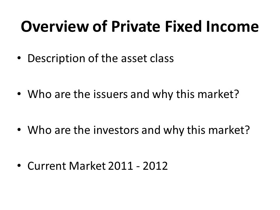 Overview of Private Fixed Income Description of the asset class Who are the issuers and why this market.