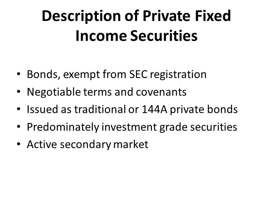 Description of Private Fixed Income Securities Bonds, exempt from SEC registration Negotiable terms and covenants Issued as traditional or 144A private bonds Predominately investment grade securities Active secondary market