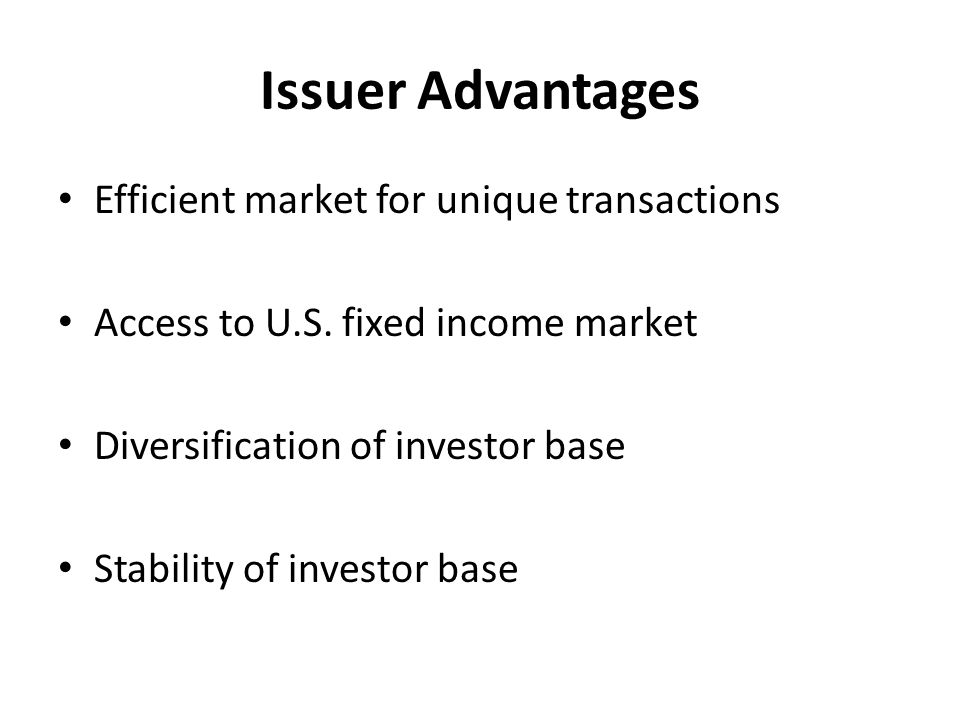 Issuer Advantages Efficient market for unique transactions Access to U.S.