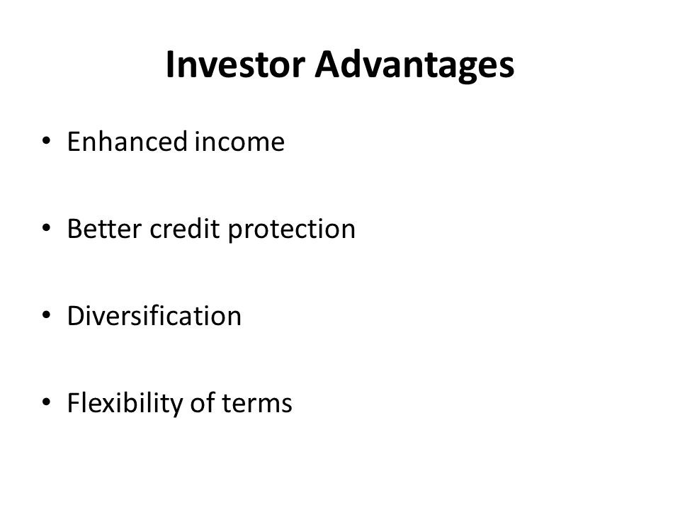 Investor Advantages Enhanced income Better credit protection Diversification Flexibility of terms