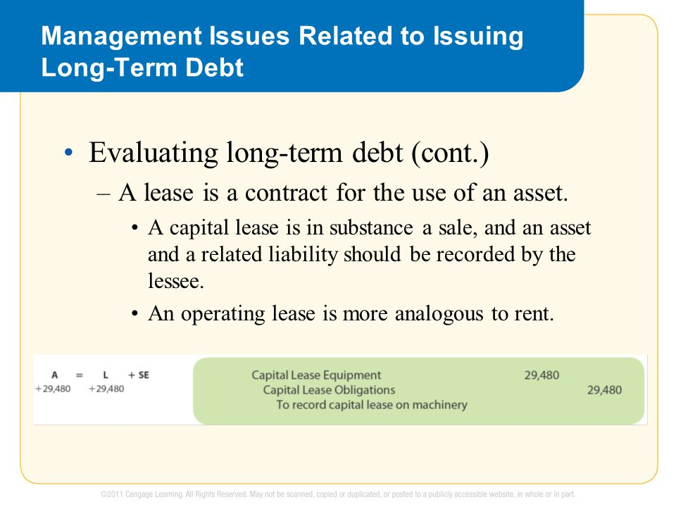 Management Issues Related to Issuing Long-Term Debt Evaluating long-term debt (cont.) –A lease is a contract for the use of an asset.