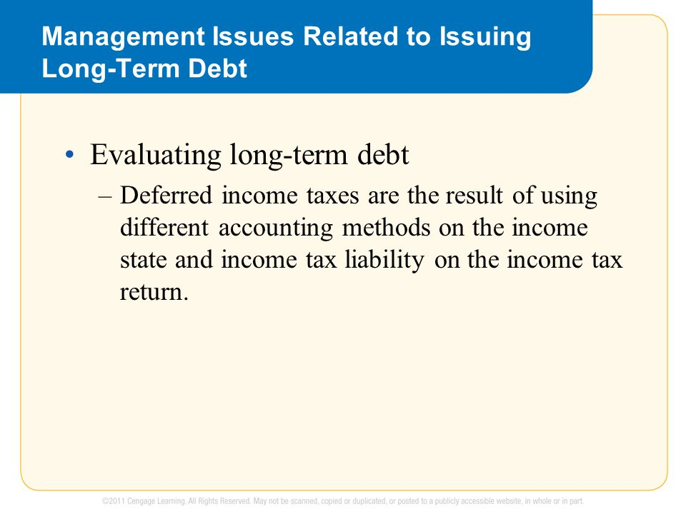 Management Issues Related to Issuing Long-Term Debt Evaluating long-term debt –Deferred income taxes are the result of using different accounting methods on the income state and income tax liability on the income tax return.