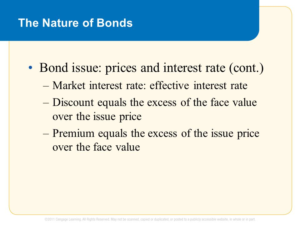 The Nature of Bonds Bond issue: prices and interest rate (cont.) –Market interest rate: effective interest rate –Discount equals the excess of the face value over the issue price –Premium equals the excess of the issue price over the face value