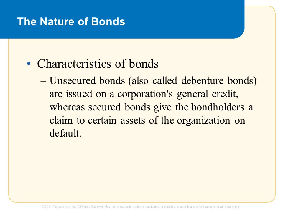 The Nature of Bonds Characteristics of bonds –Unsecured bonds (also called debenture bonds) are issued on a corporation s general credit, whereas secured bonds give the bondholders a claim to certain assets of the organization on default.