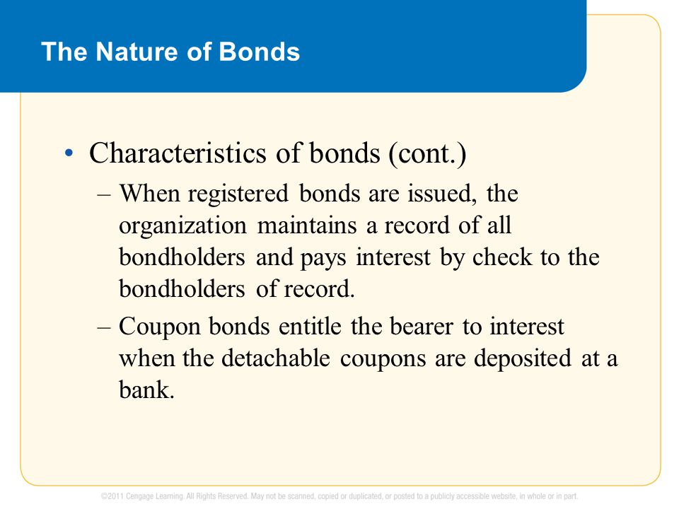 The Nature of Bonds Characteristics of bonds (cont.) –When registered bonds are issued, the organization maintains a record of all bondholders and pays interest by check to the bondholders of record.