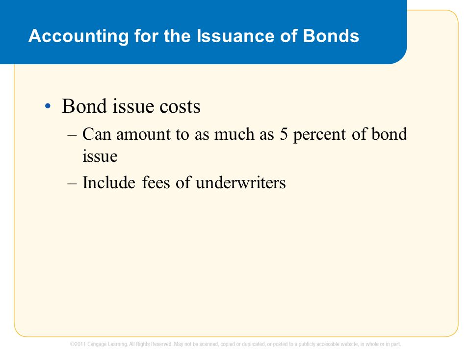 Accounting for the Issuance of Bonds Bond issue costs –Can amount to as much as 5 percent of bond issue –Include fees of underwriters