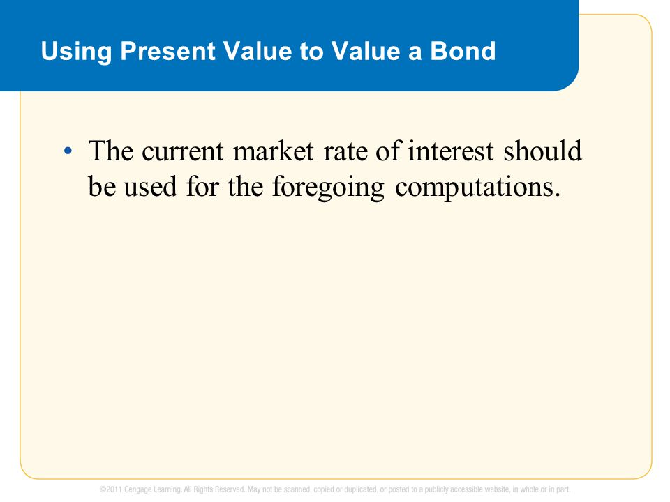 Using Present Value to Value a Bond The current market rate of interest should be used for the foregoing computations.