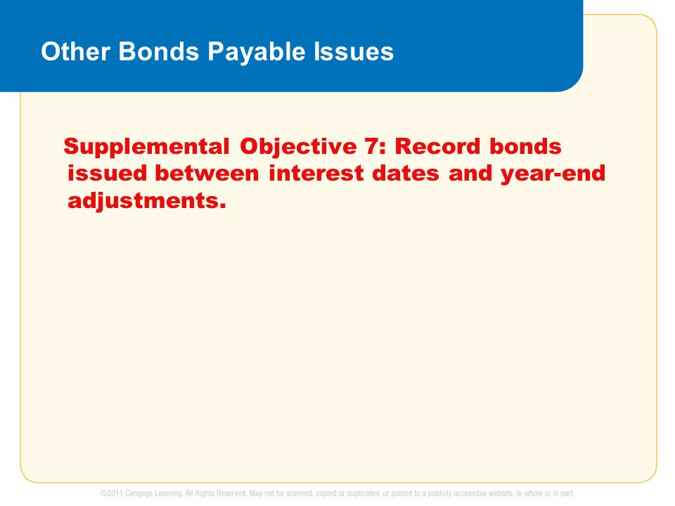 Other Bonds Payable Issues Supplemental Objective 7: Record bonds issued between interest dates and year-end adjustments.
