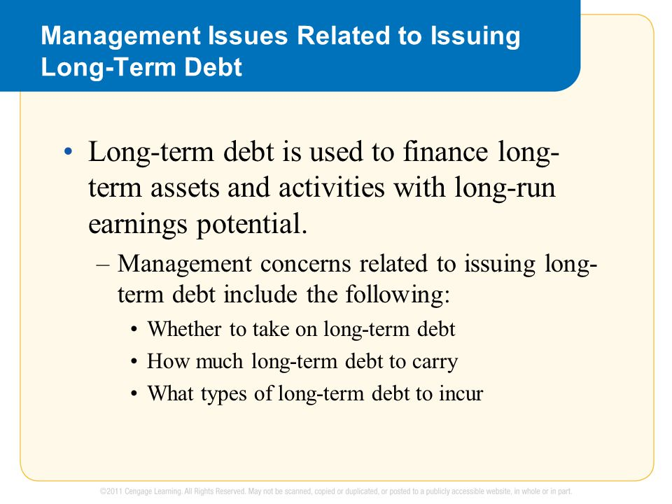 Management Issues Related to Issuing Long-Term Debt Long-term debt is used to finance long- term assets and activities with long-run earnings potential.